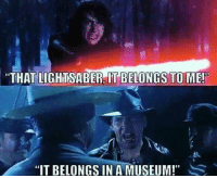 """Oh Indy: """"THAT LIGHTSABER IT BELONGS TO ME!  IT BELONGS IN A MUSEUM!"""" Oh Indy"""