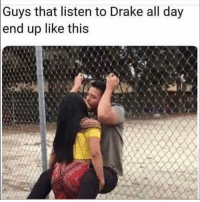 Drake, Funny, and Lol: that listen to Drake all day  up like this  Guys  end Tag this friend lol