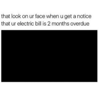 morning: that look on ur face whenuget a notice  that ur electric bill is 2 months overdue morning
