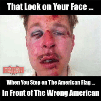 Everyone who stomps our flag deserves to get a punch in the face. Men and women have died protecting our flag, I'll be damn if someone disrespects the American flag while I'm there. God Bless all who have fought for America and protect the ones fighting for it now. veteranscomefirst veterans_us Veterans Usveterans veteransUSA SupportVeterans Politics USA America Patriots Gratitude HonorVets thankvets supportourtroops semperfi USMC USCG USAF Navy Army military godblessourmilitary soldier holdthegovernmentaccountable RememberEveryoneDeployed Usflag StarsandStripes: That Look on Your Face...  VETERANS  COME FIRST  When You Step on The American Flag  In Front of The Wrong American Everyone who stomps our flag deserves to get a punch in the face. Men and women have died protecting our flag, I'll be damn if someone disrespects the American flag while I'm there. God Bless all who have fought for America and protect the ones fighting for it now. veteranscomefirst veterans_us Veterans Usveterans veteransUSA SupportVeterans Politics USA America Patriots Gratitude HonorVets thankvets supportourtroops semperfi USMC USCG USAF Navy Army military godblessourmilitary soldier holdthegovernmentaccountable RememberEveryoneDeployed Usflag StarsandStripes