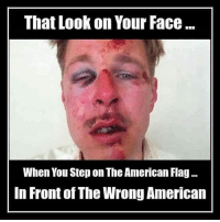Memes, American, and American Flag: That Look on Your Face  When You Step on The American Flag...  In Front of The Wrong American That's right 😏🇺🇸