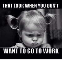 Memes, Work, and 🤖: THAT LOOK WHEN YOU DON'T  WANT TO GO TO WORK