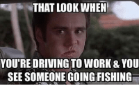 Driving, Memes, and Work: THAT LOOK WHEN  YOURE DRIVING TO WORK & YOU  SEE SOMEONE GOINGFISHING Rather be fishing or at work? 👇👇 what do yall think? 😉😉😉