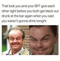Drunk, Funny, and Memes: That look you and your BFF give each  other right before you both get black out  drunk at the bar again when you said  you weren't gonna drink tonight SarcasmOnly