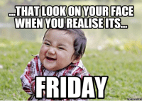 It's Friday: THAT LOOKON YOUR FACE  WHEN YOU REALISE ITS  FRIDAY  Memes