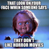 """horror movie: THAT LOOKONYOUR  FACE WHEN SOMEONE SAYS  THEY DON""""T  LIKE HORROR MOVIES"""