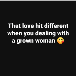 Love: That love hit different  when you dealing with  a grown woman