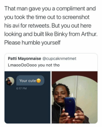 Patti Mayonnaise: That man gave you a compliment and  you took the time out to screenshot  his avi for retweets. But you out here  looking and built like Binky from Arthur.  Please humble yourself  Patti Mayonnaise @cupcaknmetmet  LmaooOoOooo you not tho  Your cute  6:17 PM
