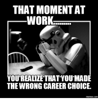 Choice: THAT MOMENT AT  WORK.  YOU REALIZE THAT YOU MADE  THE WRONG CAREER CHOICE.  memes.com