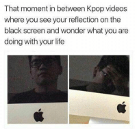 Life, Videos, and Black: That moment in between Kpop videos  where you see your reflection on the  black screen and wonder what you are  doing with your life
