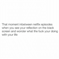 "Booty, Fucking, and Internet: That moment inbetween netflix episodes  when you see your reflection on the black  screen and wonder what the fuck your doing  with your life You're under a blanket filled with farts, covered in Pirates Booty white cheddar puffs, it's a dark fucking moment. (Sidenote: I left it as ""your"" instead of ""you're"" to see who comments on it so I know who to block for being a nerd and an internet grammar Nazi)"
