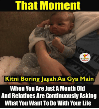 Bored, Maine, and Indianpeoplefacebook: That Moment  LAAGHNG  Kitni Boring Jagah Aa Gya Main  When You Are Just A Month Old  And Relatives Are Continuously Asking  What You Want To Do With Your Life Mujh Balak Ko Bhi nahi baksha.. :(