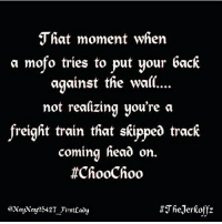 That Moment When A Tries To Put Your Back Against The Wall Not Realizing You Re Freight Train Skippea Track Coming Head On Choochoo