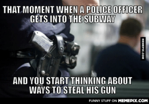 Surely I'm not the only one (I swear I'm not a criminal)omg-humor.tumblr.com: THAT MOMENT WHEN A POLICE OFFICER  GETS INTO THE SUBWAY  AND YOU START THINKING ABOUT  WAYS TO STEAL HIS GUN  FUNNY STUFF ON MEMEPIX.COM  MEMEPIX.COM Surely I'm not the only one (I swear I'm not a criminal)omg-humor.tumblr.com