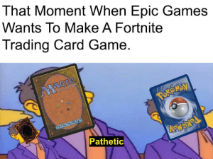 God, Game, and Games: That Moment When Epic Games  Wants To Make A Fortnite  Trading Card Game.  MAGIC  The Gathering  POK MON  DECKMASTER  Pathetic Who In The Ever God's Name Do They Think They Are?