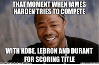 James Harden, Meme, and Memes: THAT MOMENT WHEN JAMES  HARDEN TRIES TO COMPETE  WITH KOBE, LEBRON AND DURANT  FOR SCORING TITLE  Brought BN: Face  book  com/NBA Memes Jame Harden: Scoring Champion? Credit: Gonçalo Prates  http://whatdoumeme.com/meme/l6nzth
