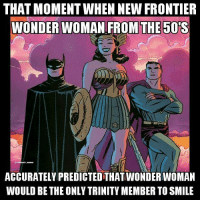 History + Comics is what's popping 🅱 - Hawkman wonderwoman batman superman trinity justiceleague dc: THAT MOMENT WHEN NEW FRONTIER  WONDER WOMAN FROM THE 50 S  ACCURATELY PREDICTED THATWONDERWOMAN  WOULD BE THE ONLY TRINITY MEMBER TOSMILE History + Comics is what's popping 🅱 - Hawkman wonderwoman batman superman trinity justiceleague dc