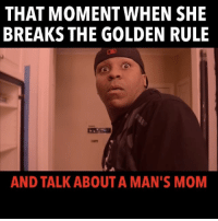 Memes, Hilarious, and Golden Rule: THAT MOMENT WHEN SHE  BREAKS THE GOLDEN RULE  AND TALK ABOUT A MAN'S MOM 😂😂 LADIES THERE IS ONE THING YOU KNOW THAT WILL SET US OFF 😂😂 Hilarious Colab w- @therealmailynn Miami SouthBeach