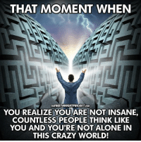 Don't let all the fear mongering fool you and bring you down, there are more people waking up now than at any point in known human history!  We are the ones we've been waiting for!: THAT MOMENT WHEN  THE FREETHOUCHTPROJECT COM  YOU REALIZE YOU ARE NOT INSANE  COUNTLESS PEOPLE THINK LIKE  YOU AND YOU'RE NOT ALONE IN  THIS CRAZY WORLD! Don't let all the fear mongering fool you and bring you down, there are more people waking up now than at any point in known human history!  We are the ones we've been waiting for!