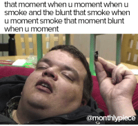 That moment when you..: that moment when u moment when u  Smoke and the blunt that smoke when  u moment smoke that moment blunt  when u moment  amonthlypiece That moment when you..