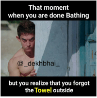 Dekh Bhai, International, and Outsiders: That moment  when you are done Bathing  dekhbhai  but you realize that you forgot  the  Towel  outside Hide & seek time 😂😂😂