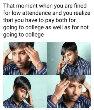 College, Moment, and You: That moment when you are fined  for low attendance and you realize  that you have to pay both for  going to college as well as for not  going to college