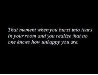 How, One, and Moment: That moment when you burst into tears  in your room and you realize that no  one knows how unhappy you are