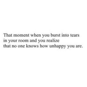 https://iglovequotes.net/: That moment when you burst into tears  in your room and you realize  that no one knows how unhappy you are. https://iglovequotes.net/