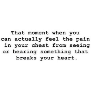 http://iglovequotes.net/: That moment when you  can actually feel the pain  in your chest from seeing  or hearing something that  breaks your heart http://iglovequotes.net/