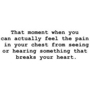 Heart, Pain, and Can: That moment when you  can actually feel the pain  in your chest from seeing  or hearing something that  breaks your heart