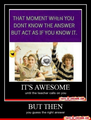 But Thenhttp://omg-humor.tumblr.com: THAT MOMENT WHEN YOU  DONT KNOW THE ANSWER  BUT ACT AS IF YOU KNOW IT.  IT'S AWESOME  until the teacher calls on you  TASTE OF AWESOME.COM  BUT THEN  you guess the right answer  TASTE OF AWESOME.COM But Thenhttp://omg-humor.tumblr.com