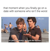 Destiny, Memes, and The Worst: that moment when you finally go on a  date with someone who isn't the worst  @bustle  It's fate, it's destiny. We both like burritos. It's fate.