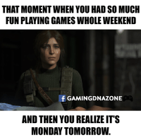 Memes, 🤖, and That Moment When: THAT MOMENT WHEN YOU HAD SO MUCH  FUN PLAYING GAMES WHOLE WEEKEND  f GAMINGDNAZONE  AND THEN YOU REALIZE IT'S  MONDAY TOMORROW Here comes the Monday... again..