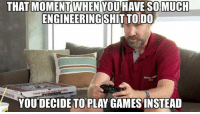 Twitch, Games, and Live: THAT MOMENT WHEN YOU HAVE SOMUCH  ENGINEERINGSHITTO DO  YOU DECIDE TO PLAY GAMES INSTEAD Are you an engineer or engineering student gamer? Like our new page The Engineering Gamer :)  Follow our Twitch for live gaming streams tonight at https://twitch.tv/engineermemes