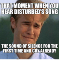 The Sound of Silence: THAT  MOMENT WHEN YOU  HEAR DISTURBED S SONG  THE SOUND OF SILENCE FOR THE  FIRST TIME AND CRY ALREADY