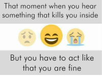 You Are Fine: That moment when you hear  something that kills you inside  But you have to act like  that you are fine