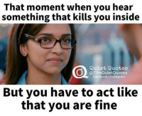You Are Fine: That moment when you hear  something that kills you inside  Quiet Quotes  @TheQuietQuotes  Facebook Instagram  But you have to act like  that you are fine