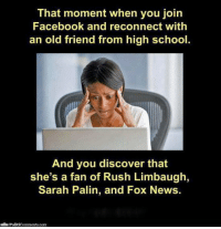 Facebook, Memes, and News: That moment when you join  Facebook and reconnect with  an old friend from high school  And you discover that  she's a fan of Rush Limbaugh,  Sarah Palin, and Fox News.  Politicomments com Funniest Memes of 2014: http://bit.ly/U8LUuD