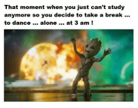 Being Alone, Break, and Dance: That moment when you just can't study  anymore so you decide to take a break  to dance... alone at 3 am !