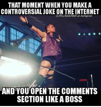 Food, Funny, and Instagram: THAT MOMENT WHEN YOU MAKE A  CONTROVERSIAL JOKE ON THE INTERNET  @STILL REALTOUS an Instagram  AND YOU OPEN THE COMMENTS  SECTION LIKE ABOSS I love the heat... also, go follow @thematttaven and hop on his bandwagon while there's still room or be a melvin and don't. watchroh mrmustsee maineventmatt thekingdom sexualTaven wwe memes jokes wwememes wrestling raw sdlive funny food njpw roh love laugh haha meme follow share funnyshit stillrealradio stillrealtous matttaven