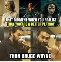 Jason Lmomao 😂😂😂 (via: @comicbookmemes_) Batman Superman WonderWoman TheFlash GreenLantern Aquaman Cyborg Shazam MartianManHunter GreenArrow BlackCanary Mera JusticeLeague Darkseid SteppenWolf LexLuthor SuicideSquad Joker HarleyQuinn Deathstroke Deadshot Nightwing RedHood GameOfThrones: THAT MOMENT WHEN YOU REALISE  THAT YOUARE A BETTER PLAYBOY  THAN BRUCE WAYNE Jason Lmomao 😂😂😂 (via: @comicbookmemes_) Batman Superman WonderWoman TheFlash GreenLantern Aquaman Cyborg Shazam MartianManHunter GreenArrow BlackCanary Mera JusticeLeague Darkseid SteppenWolf LexLuthor SuicideSquad Joker HarleyQuinn Deathstroke Deadshot Nightwing RedHood GameOfThrones