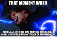 GET F*&KED BOI!: THAT MOMENT WHEN  YOU REALIZE BOTH OBI-WAN AND YODA HAVEBLOCKED  FORCE LIGHTNING BUT DIDNT TEACH OR EVEN WARNYOU. GET F*&KED BOI!