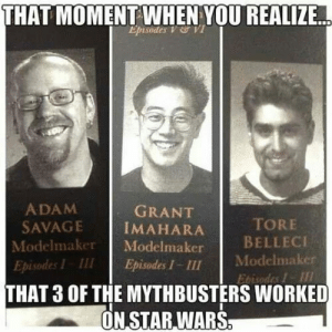 srsfunny:Star Wars Busters: THAT  MOMENT WHEN YOU REALIZE  Episodes V VI  ADAM  SAVAGE İMAHARA  Modelmaker Modelmaker  Episodes I III Episodes I - III  GRANT  TORE  BELLECI  Modelmaker  Ebisodes I  THAT 3 OF THE MYTHBUSTERS WORKED  ON STAR,WARS srsfunny:Star Wars Busters