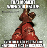 Instagram, Memes, and Shoes: THAT MOMENT  WHEN YOU REALIZE  Gustice lague.memes  EVEN THE FLASH POSTS LAME  NEW SHOES PICSON INSTAGRAM That annoying shoe pose -Nightwing flash theflash speedforce cw zoom kidflash reverseflash legendsoftomorrow justiceleague dccomics
