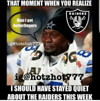 Memes, Butterfinger, and Husky: THAT MOMENT WHEN YOU REALIZE  RAIDERS  Man I got  butterfingers  ig@hotzhot  ISHOULD HAVE STAYED QUIET  ABOUT THE RAIDERS THIS WEEK Truuuuuu . . . . lol funny nfl lmfao lmao niggasbelike nochill savage wshh cowboys disney haraambanter l4l f4f like4like followforfollow dankmemes cowgirls memes deadass husky jordan rn4l reallife facts giants