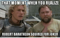 that moment when you realize: THAT MOMENT WHEN YOU REALIZE  ROBERT BARATHEONSQUIRED FOR JOKER