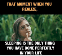 that moment when: THAT MOMENT WHEN YOU  REALIZE,  SLEEPING IS THE ONLY THING  YOU HAVE DONE PERFECTLY  IN YOUR LIFE