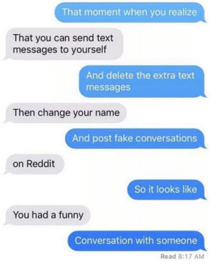 It do be like that by XtremeBurrito MORE MEMES: That moment when you realize  That you can send text  messages to yourself  And delete the extra text  messages  Then change your name  And post fake conversations  on Reddit  So it looks like  You had a funny  Conversation with someone  Read 8:17 AM It do be like that by XtremeBurrito MORE MEMES
