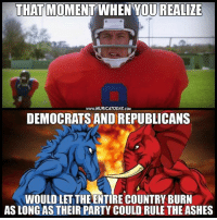(CS): THAT MOMENT WHEN YOU REALIZE  www.MURICATODAY.CO  DEMOCRATS AND REPUBLICANS  WOULD LET THE ENTIRE COUNTRY BURN  AS LONG AS THEIR PARTY COULD RULE THE ASHES (CS)