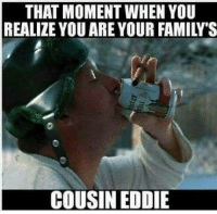 😂😂: THAT MOMENT WHEN YOU  REALIZE YOU ARE YOUR FAMILY S  COUSIN EDDIE 😂😂